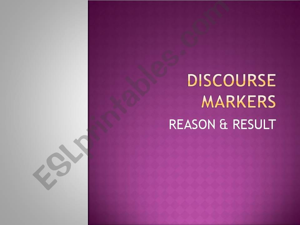 DISCOURSE MARKERS: REASON & RESULT