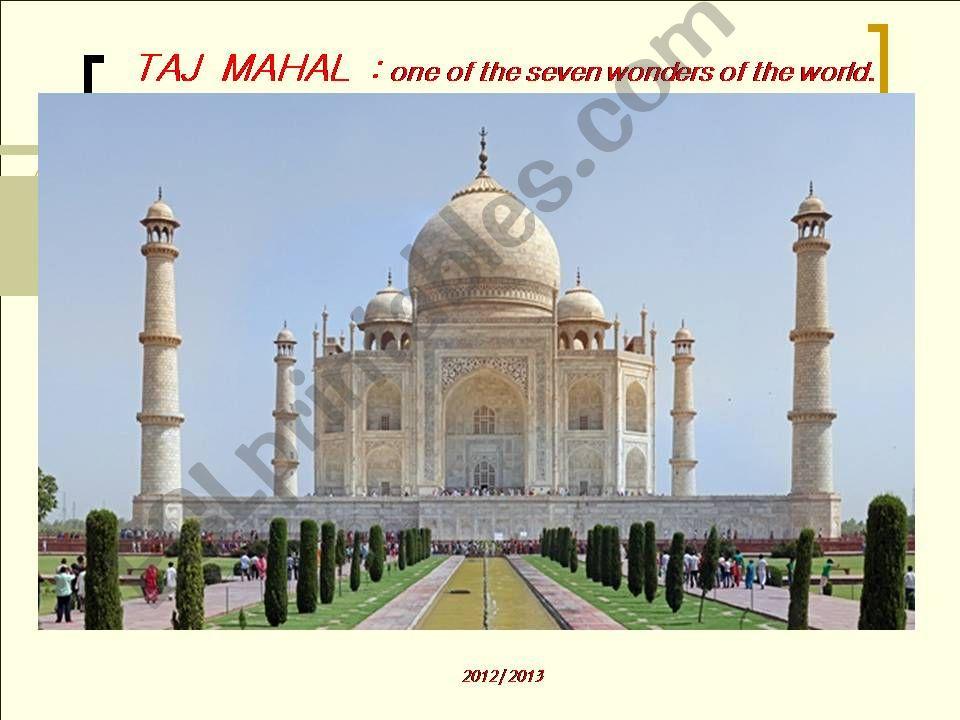 TAJ  MAHAL  : one of the seven wonders of the world.