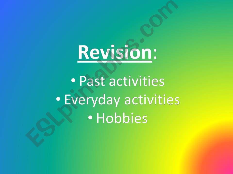Revision: Past activities,  Everyday activities, Hobbies