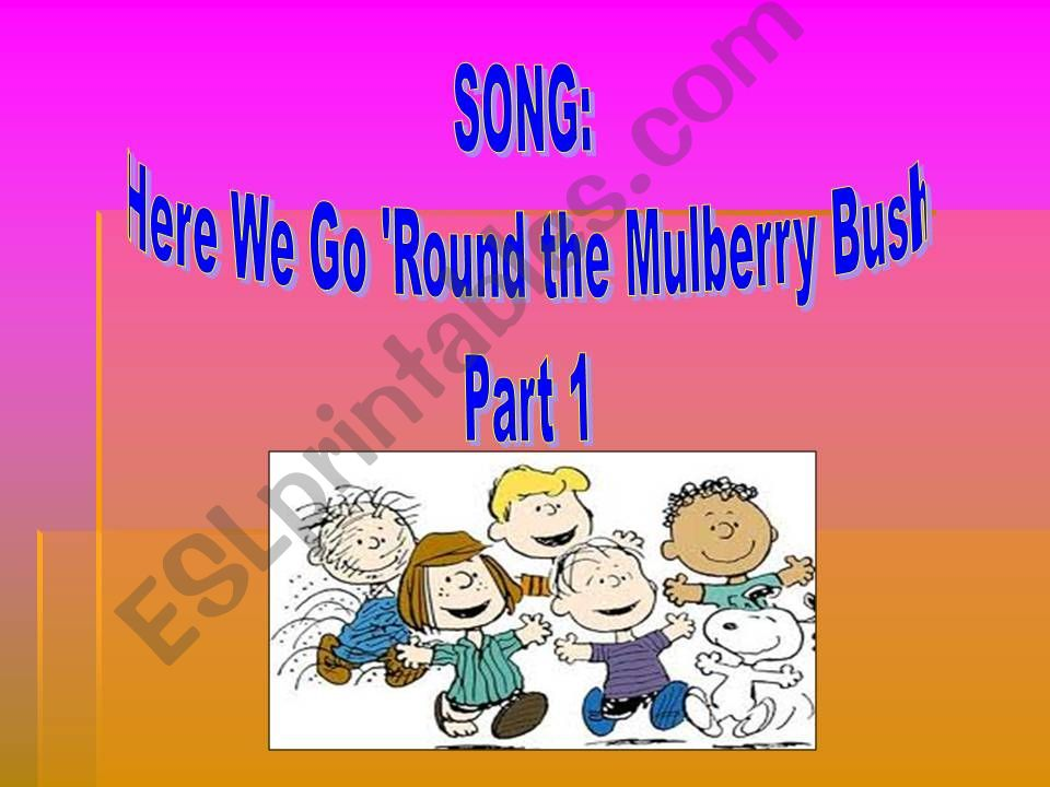 Song: Here we go round the Mulberry Bush. Part 1