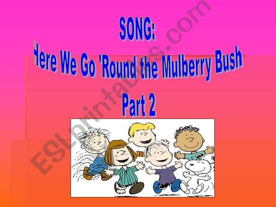 Song: Here we go round the Mulberry Bush. Part 2