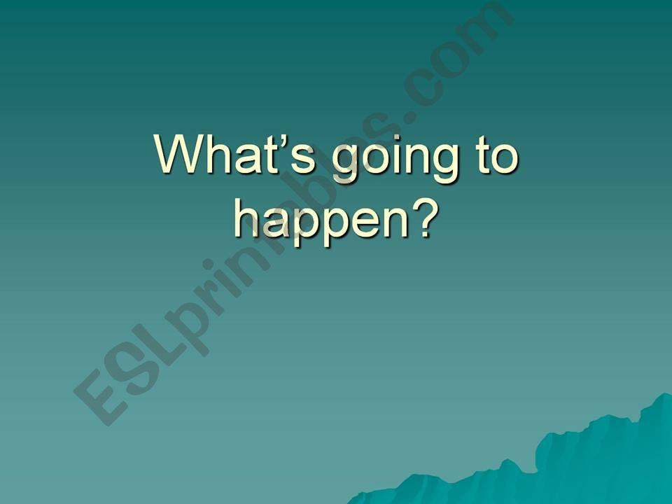 What is going to hapen? powerpoint
