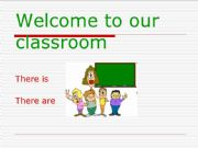 English powerpoint: Welcome to Our Classroom - There is - There are