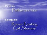 English powerpoint: A PP about the song Father and Son by Cat Stevens and Ronan Keating