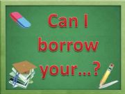 English powerpoint: Can I borrow your...?