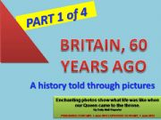 English powerpoint: GREAT BRITAIN , 60 YEARS AGO - A history told through pictures - PPT divided in 4 parts (Part 1 of 4) with 20 exercises + 40 slides + 2 projects