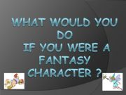 English powerpoint: What would you do if you were a fantasy character?
