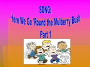 English powerpoint: Song: Here we go round the Mulberry Bush. Part 1